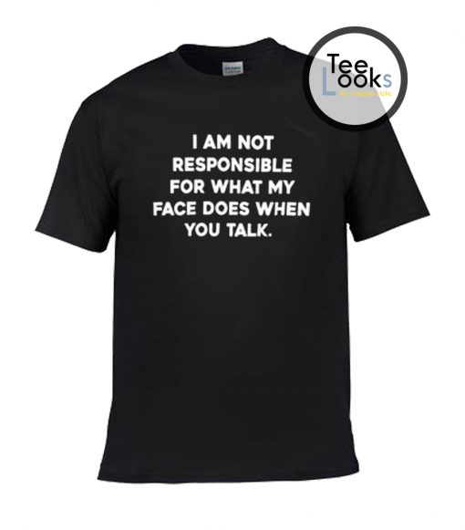 I am not responsible for what my face does when you talk T-shirt