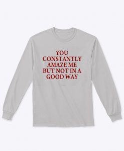 You Constantly Amaze Me Sweatshirt