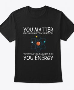 You Matter You Energy Quote Science Nerd T-Shirt TM