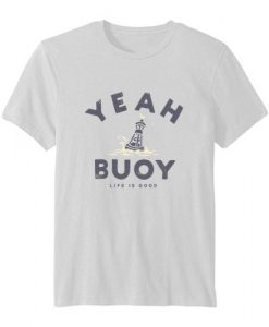 Yeah Buoy Life is Good T-shirt RE23