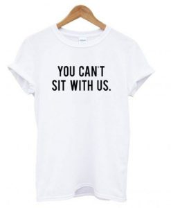 You Can't Sit With Us T shirt REW